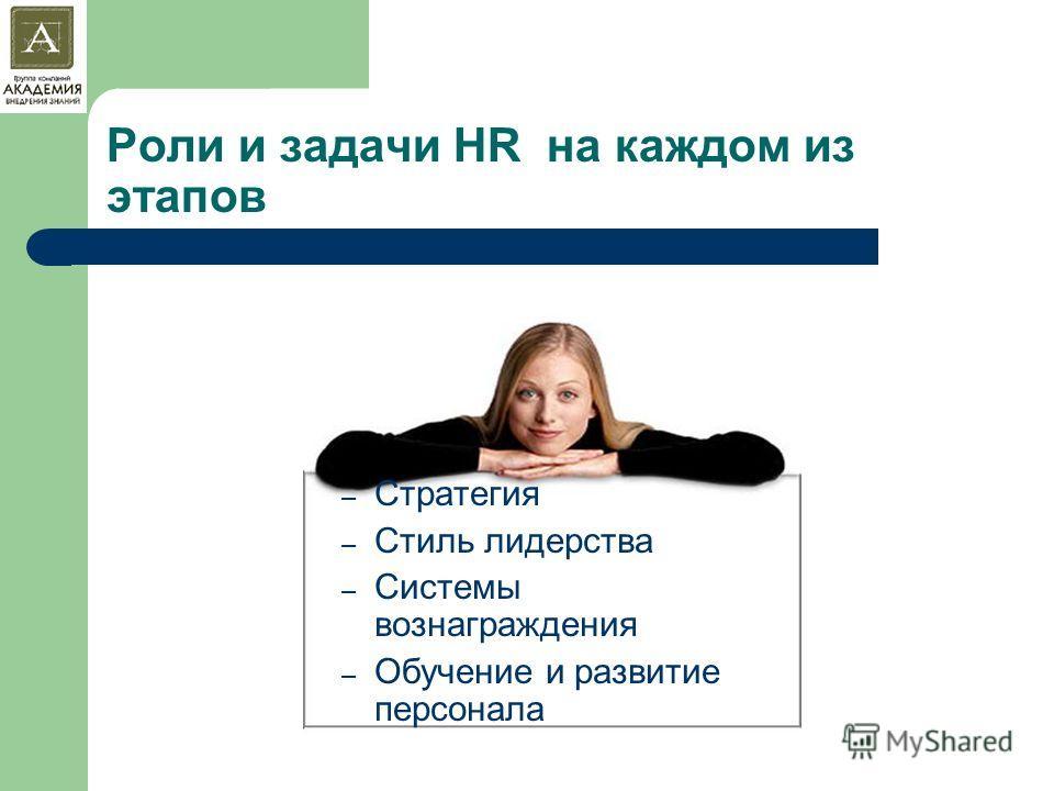 Роли и задачи HR на каждом из этапов – Стратегия – Стиль лидерства – Системы вознаграждения – Обучение и развитие персонала