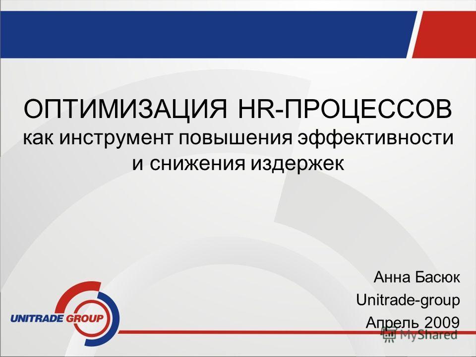 ОПТИМИЗАЦИЯ HR-ПРОЦЕССОВ как инструмент повышения эффективности и снижения издержек Анна Басюк Unitrade-group Апрель 2009