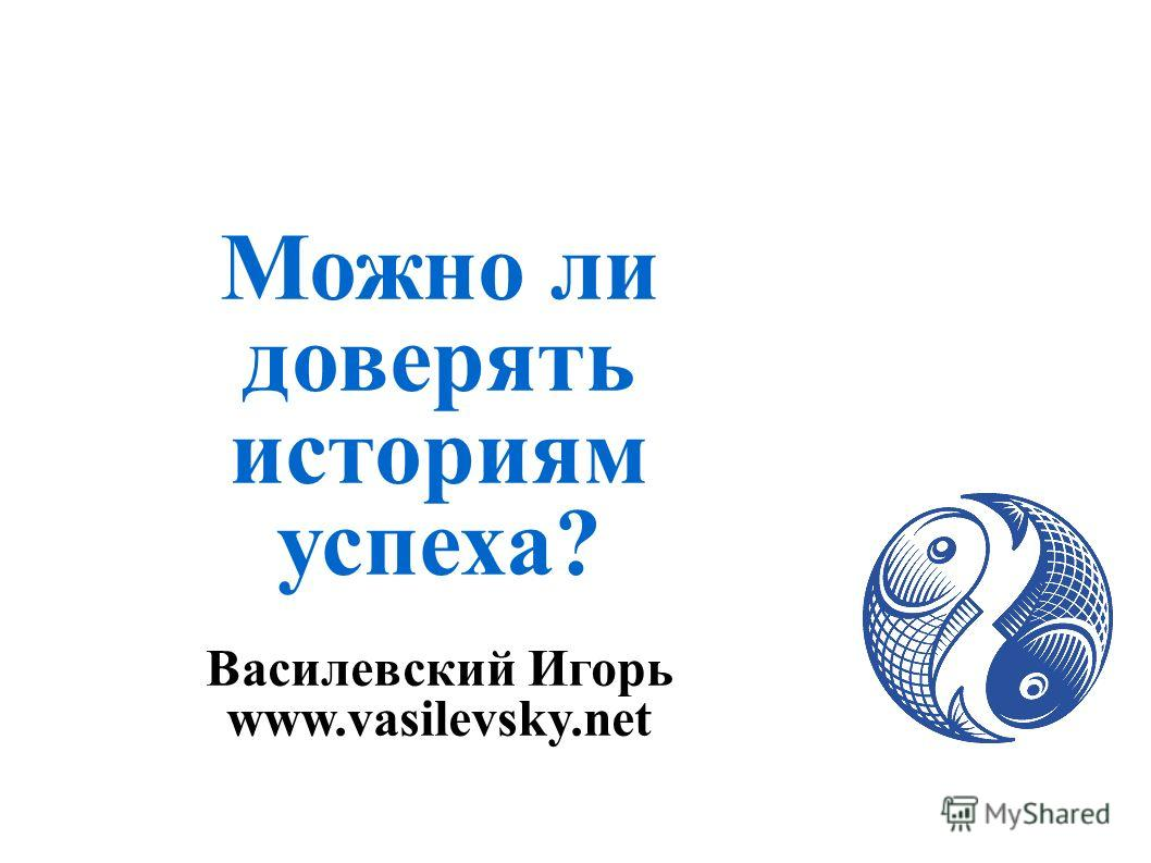 Можно ли доверять историям успеха? Василевский Игорь www.vasilevsky.net