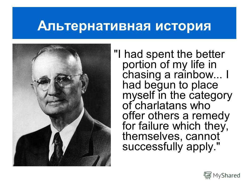 Альтернативная история I had spent the better portion of my life in chasing a rainbow... I had begun to place myself in the category of charlatans who offer others a remedy for failure which they, themselves, cannot successfully apply.