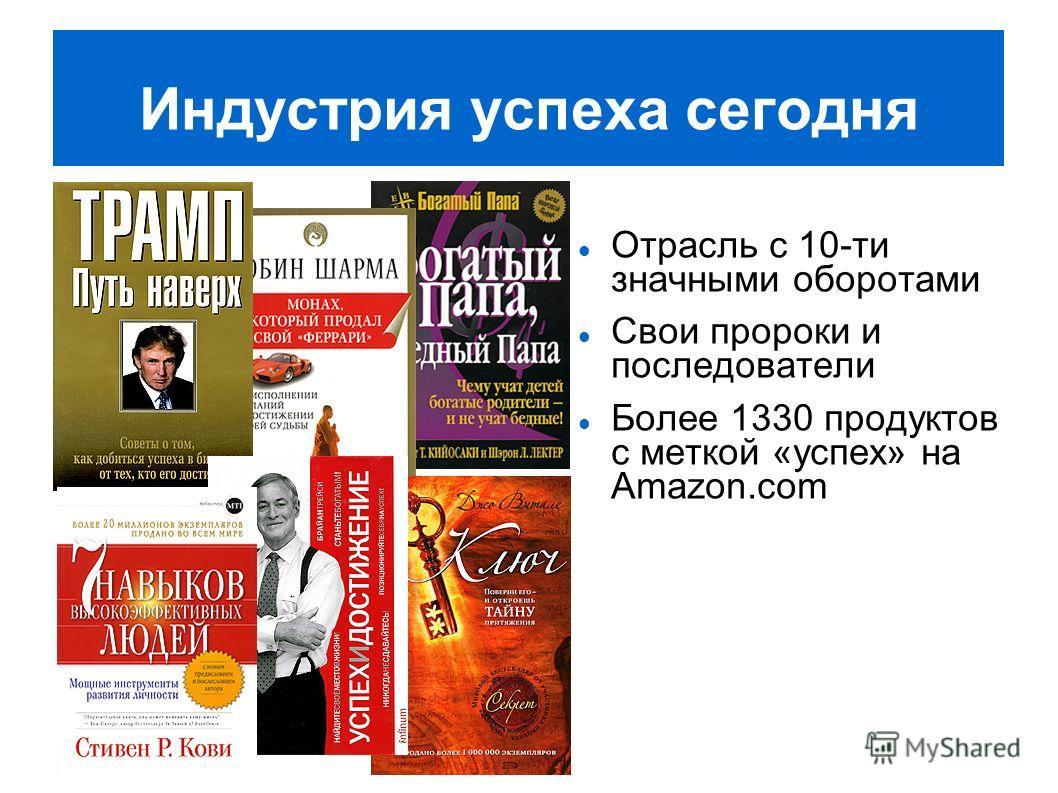 Индустрия успеха сегодня Отрасль с 10-ти значными оборотами Свои пророки и последователи Более 1330 продуктов с меткой «успех» на Amazon.com