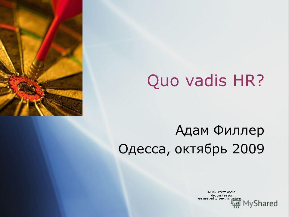 Quo vadis HR? Адам Филлер Одесса, октябрь 2009 Адам Филлер Одесса, октябрь 2009