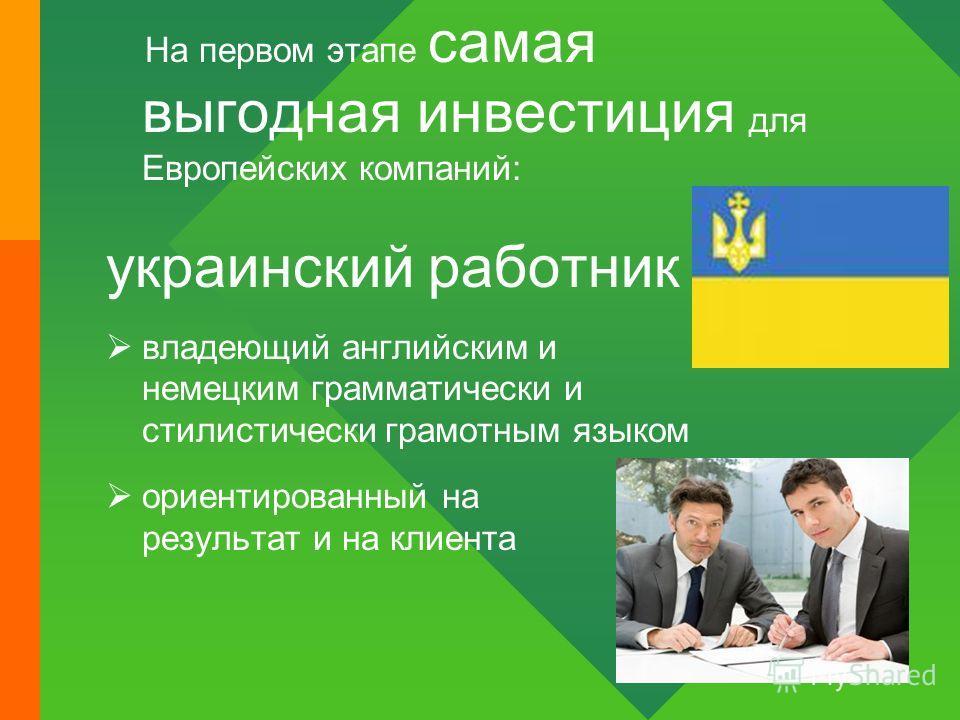 На первом этапе самая выгодная инвестиция для Европейских компаний: украинский работник владеющий английским и немецким грамматически и стилистически грамотным языком ориентированный на результат и на клиента
