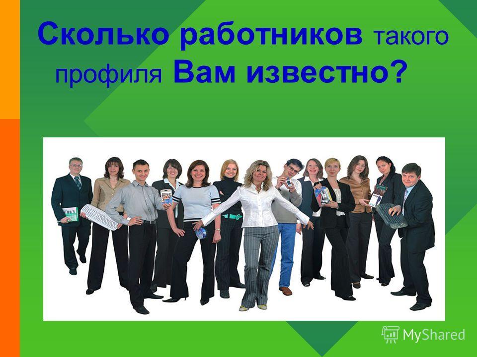 Сколько работников такого профиля Вам известно?