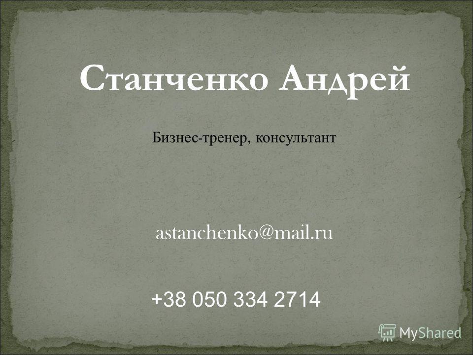 Станченко Андрей Бизнес - тренер, консультант astanchenko@mail.ru +38 050 334 2714