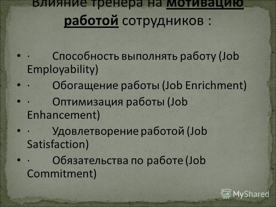 Влияние тренера на мотивацию работой сотрудников : · Способность выполнять работу (Job Employability) · Обогащение работы (Job Enrichment) · Оптимизация работы (Job Enhancement) · Удовлетворение работой (Job Satisfaction) · Обязательства по работе (J