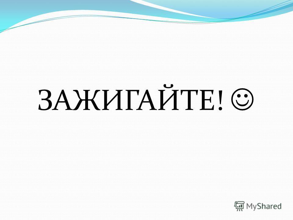 ЗАЖИГАЙТЕ!