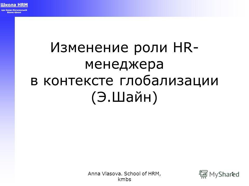Anna Vlasova. School of HRM, kmbs 1 Изменение роли HR- менеджера в контексте глобализации (Э.Шайн)