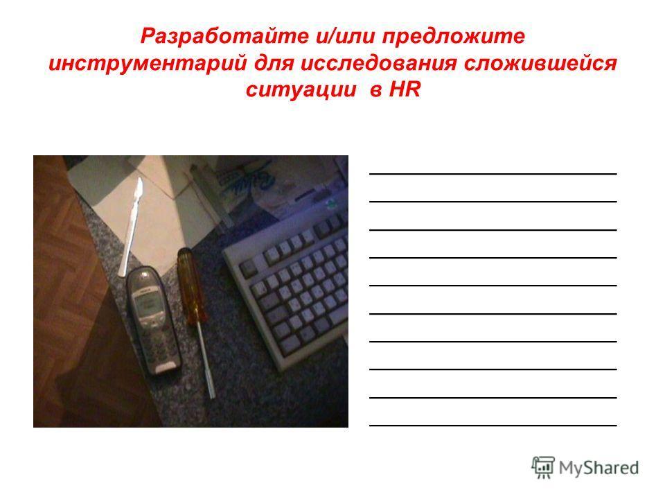Разработайте и/или предложите инструментарий для исследования сложившейся ситуации в HR _________________ _________________ _________________ _________________ _________________ _________________ _________________ _________________ _________________