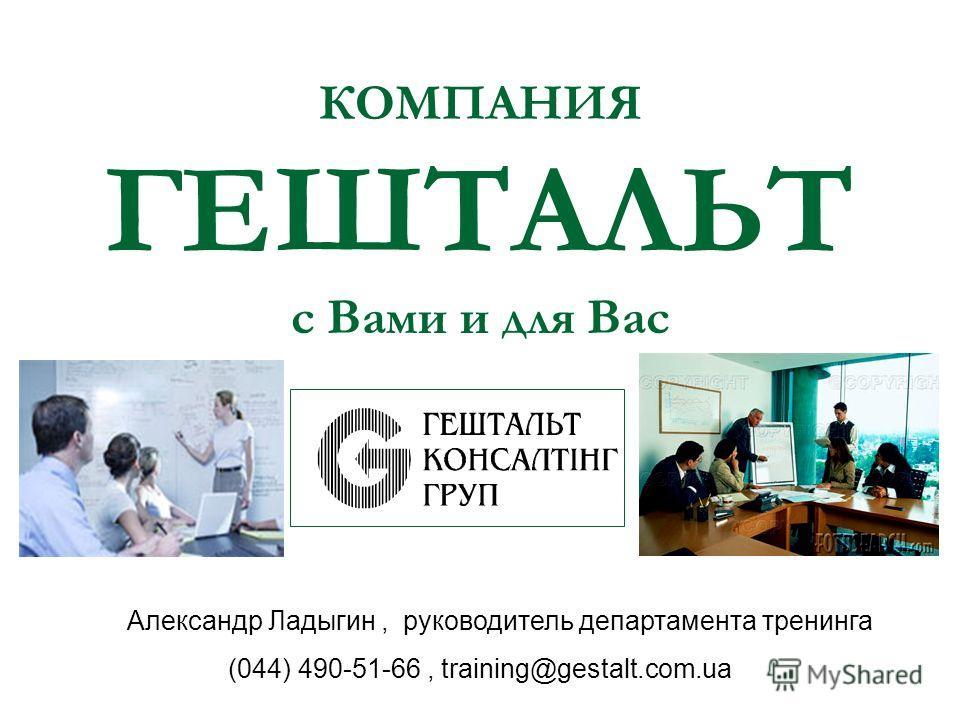 КОМПАНИЯ ГЕШТАЛЬТ с Вами и для Вас Александр Ладыгин, руководитель департамента тренинга (044) 490-51-66, training@gestalt.com.ua