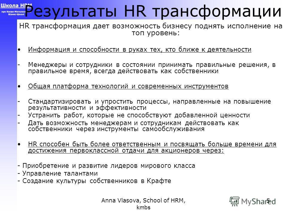 Anna Vlasova, School of HRM, kmbs 5 Результаты HR трансформации HR трансформация дает возможность бизнесу поднять исполнение на топ уровень: Информация и способности в руках тех, кто ближе к деятельности -Менеджеры и сотрудники в состоянии принимать