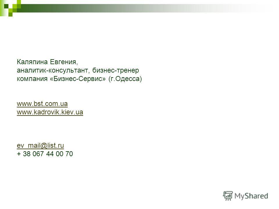 Каляпина Евгения, аналитик-консультант, бизнес-тренер компания «Бизнес-Сервис» (г.Одесса) www.bst.com.ua www.kadrovik.kiev.ua ev_mail@list.ru + 38 067 44 00 70
