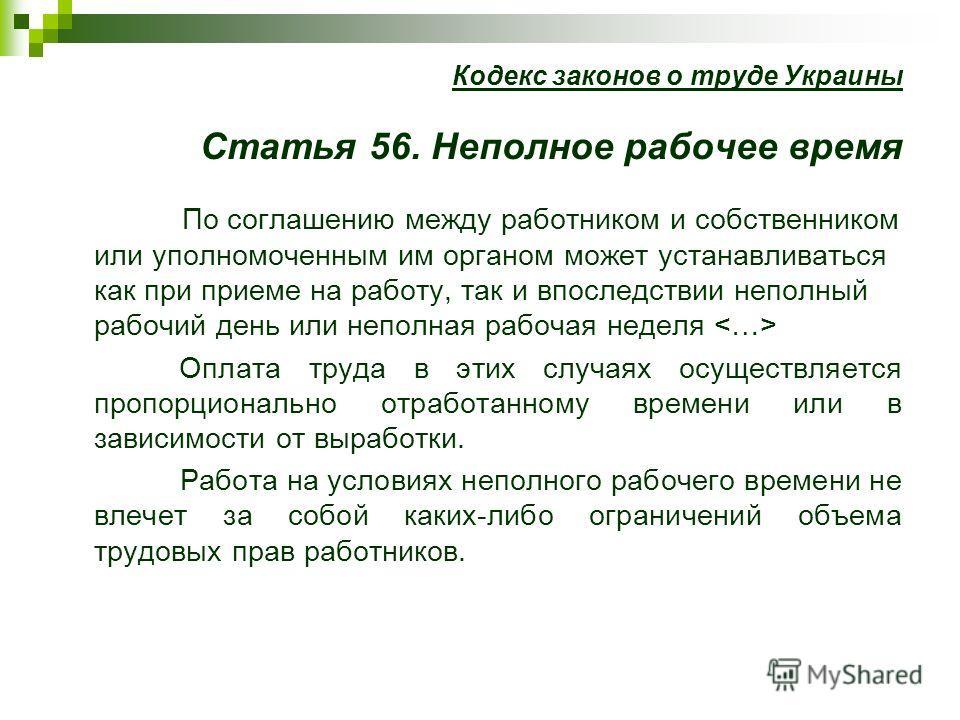 Кодекс законов о труде Украины Статья 56. Неполное рабочее время По соглашению между работником и собственником или уполномоченным им органом может устанавливаться как при приеме на работу, так и впоследствии неполный рабочий день или неполная рабоча