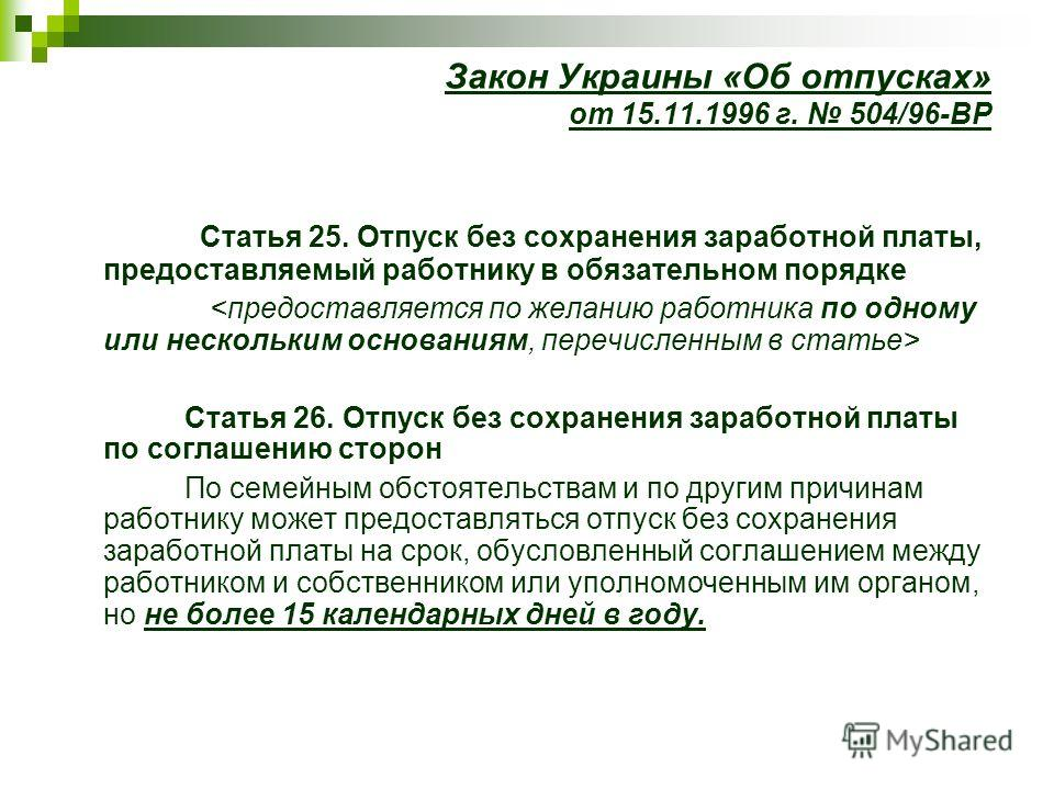 Закон Украины «Об отпусках» от 15.11.1996 г. 504/96-ВР Статья 25. Отпуск без сохранения заработной платы, предоставляемый работнику в обязательном порядке Статья 26. Отпуск без сохранения заработной платы по соглашению сторон По семейным обстоятельст