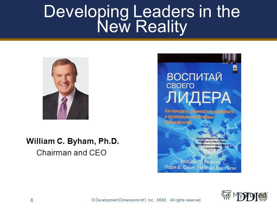 © Development Dimensions Intl, Inc., MMIX. All rights reserved. 6 Developing Leaders in the New Reality William C. Byham, Ph.D. Chairman and CEO
