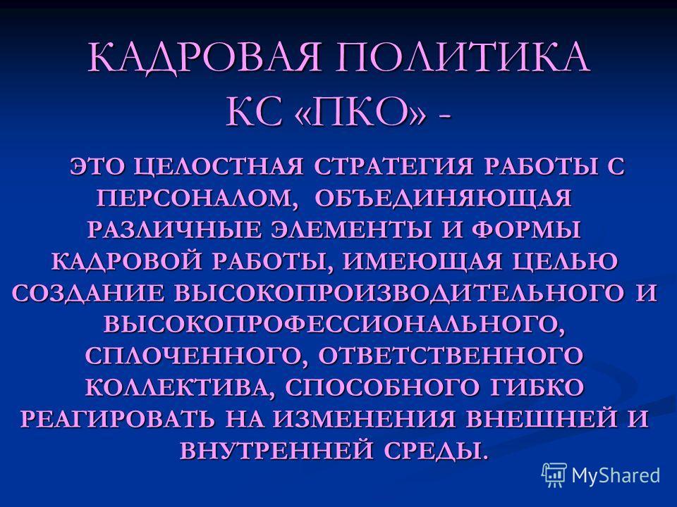 КАДРОВАЯ ПОЛИТИКА КС «ПКО» - ЭТО ЦЕЛОСТНАЯ СТРАТЕГИЯ РАБОТЫ С ПЕРСОНАЛОМ, ОБЪЕДИНЯЮЩАЯ РАЗЛИЧНЫЕ ЭЛЕМЕНТЫ И ФОРМЫ КАДРОВОЙ РАБОТЫ, ИМЕЮЩАЯ ЦЕЛЬЮ СОЗДАНИЕ ВЫСОКОПРОИЗВОДИТЕЛЬНОГО И ВЫСОКОПРОФЕССИОНАЛЬНОГО, СПЛОЧЕННОГО, ОТВЕТСТВЕННОГО КОЛЛЕКТИВА, СПОСО
