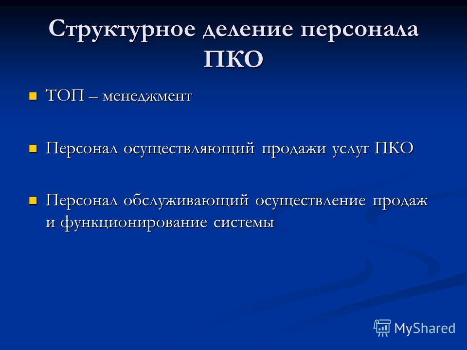 Структурное деление персонала ПКО ТОП – менеджмент ТОП – менеджмент Персонал осуществляющий продажи услуг ПКО Персонал осуществляющий продажи услуг ПКО Персонал обслуживающий осуществление продаж и функционирование системы Персонал обслуживающий осущ