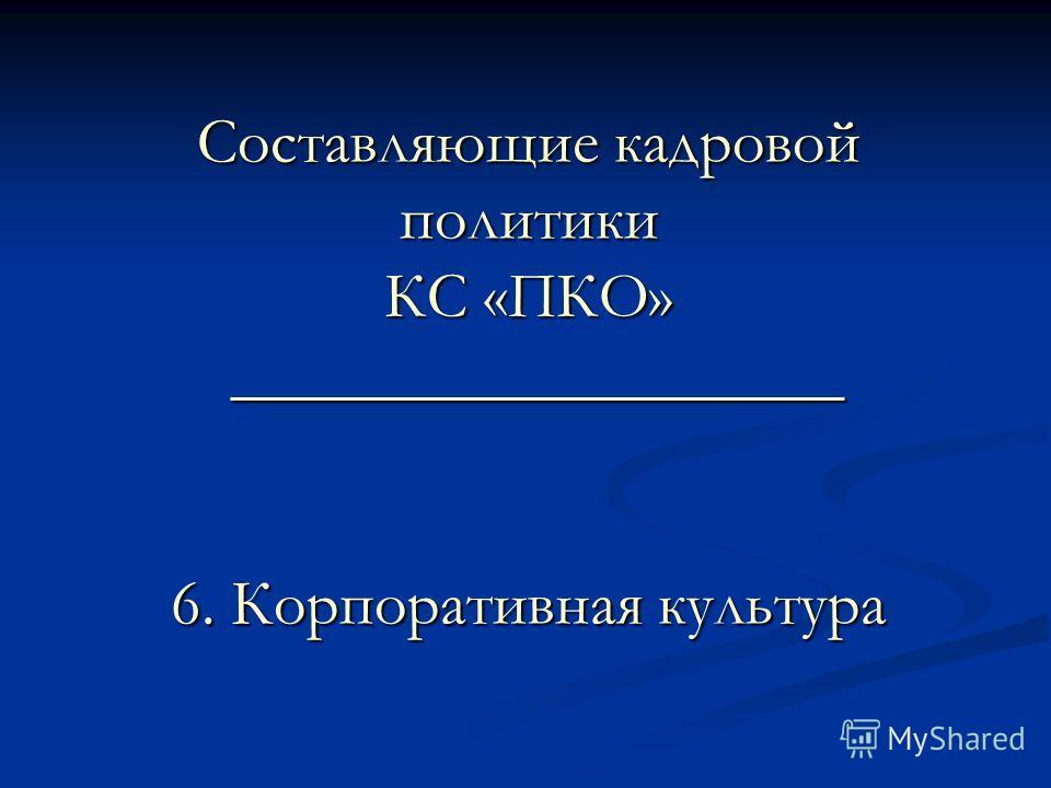 Составляющие кадровой политики КС «ПКО» ___________________ 6. Корпоративная культура