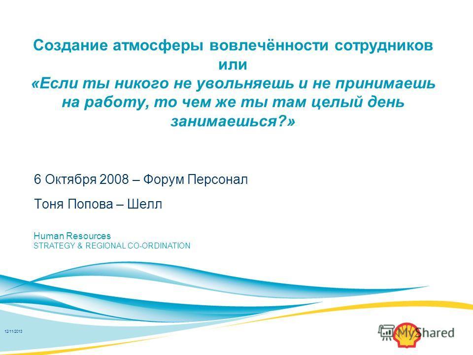 Copyright: Shell International Ltd 2007 Human Resources STRATEGY & REGIONAL CO-ORDINATION 12/11/2013 Создание атмосферы вовлечённости сотрудников или «Если ты никого не увольняешь и не принимаешь на работу, то чем же ты там целый день занимаешься?» 6