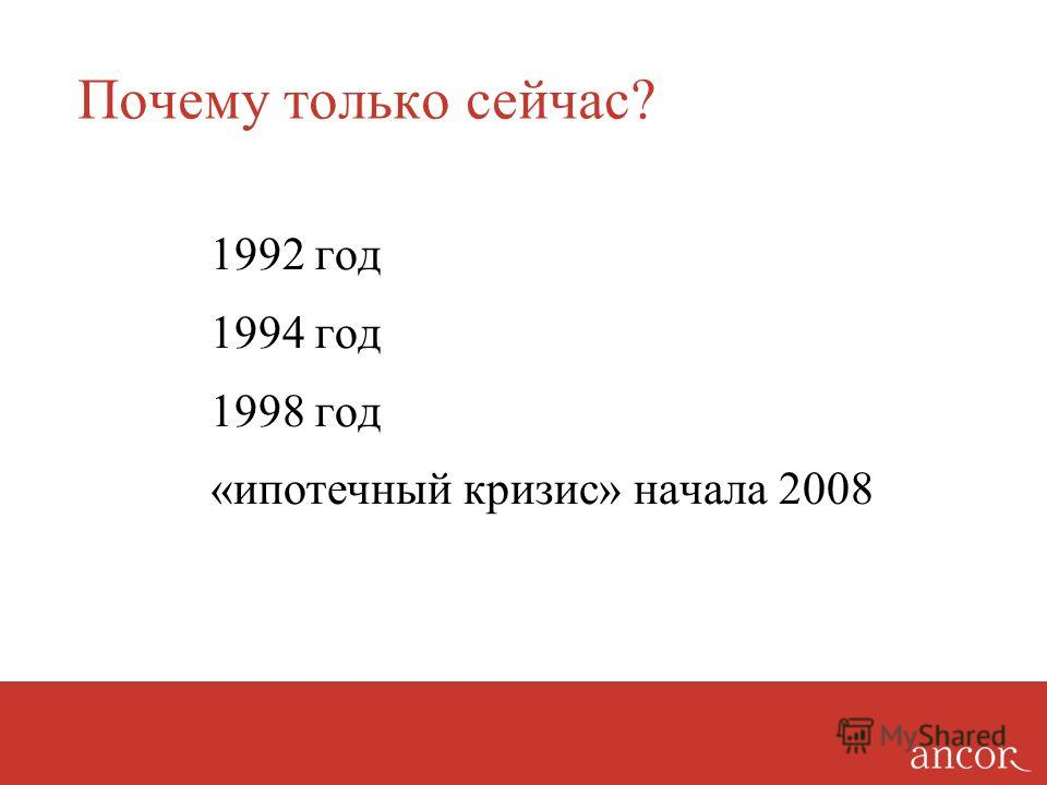 Почему только сейчас? 1992 год 1994 год 1998 год «ипотечный кризис» начала 2008