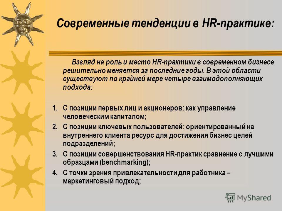 Современные тенденции в HR-практике: Взгляд на роль и место HR-практики в современном бизнесе решительно меняется за последние годы. В этой области существуют по крайней мере четыре взаимодополняющих подхода: 1. С позиции первых лиц и акционеров: как