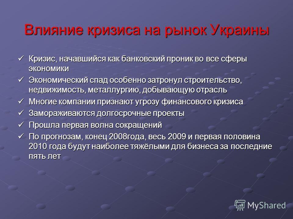 Влияние кризиса на рынок Украины Кризис, начавшийся как банковский проник во все сферы экономики Кризис, начавшийся как банковский проник во все сферы экономики Экономический спад особенно затронул строительство, недвижимость, металлургию, добывающую