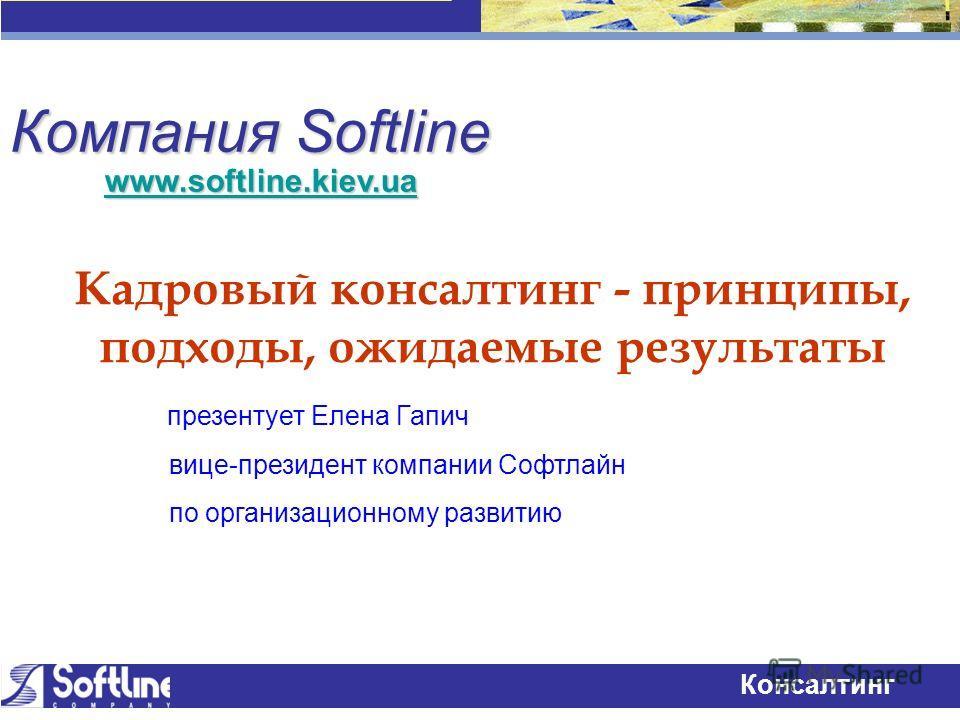 Технологии успеха Консалтинг Компания Softline Кадровый консалтинг - принципы, подходы, ожидаемые результаты презентует Елена Гапич вице-президент компании Софтлайн по организационному развитию www.softline.kiev.ua