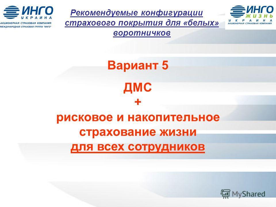 Вариант 5 ДМС + рисковое и накопительное страхование жизни для всех сотрудников Рекомендуемые конфигурации страхового покрытия для «белых» воротничков