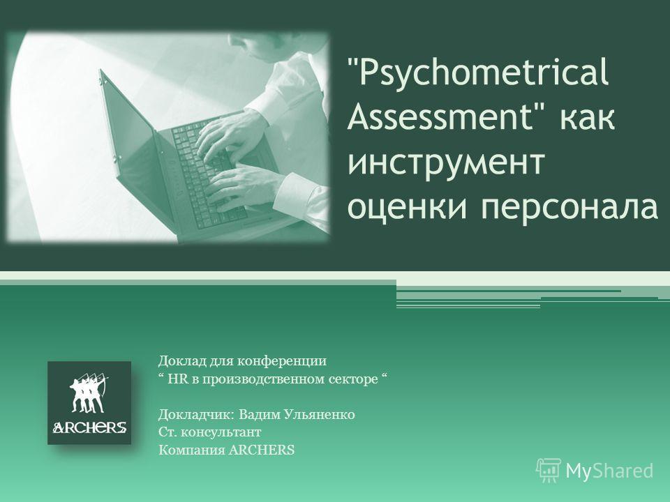 Psychometrical Assessment как инструмент оценки персонала Доклад для конференции HR в производственном секторе Докладчик: Вадим Ульяненко Ст. консультант Компания ARCHERS