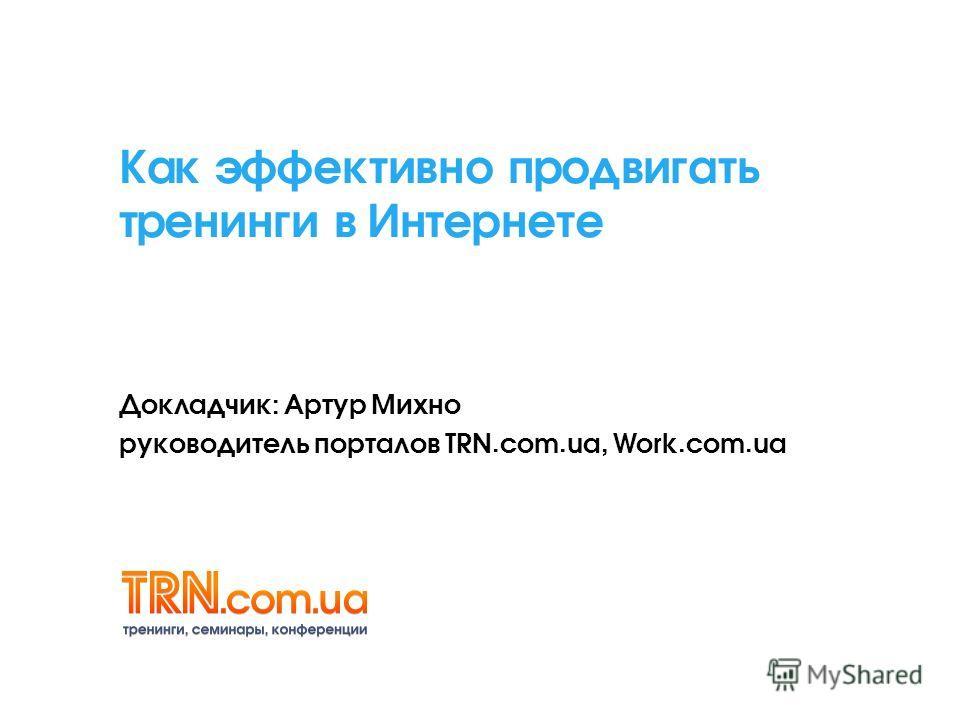 Как эффективно продвигать тренинги в Интернете Докладчик: Артур Михно руководитель порталов TRN.com.ua, Work.com.ua