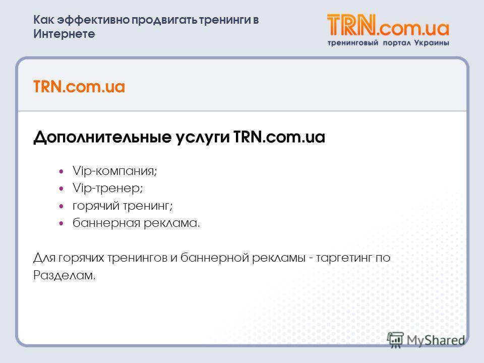 Как эффективно продвигать тренинги в Интернете TRN.com.ua Дополнительные услуги TRN.com.ua Vip-компания; Vip-тренер; горячий тренинг; баннерная реклама. Для горячих тренингов и баннерной рекламы - таргетинг по Разделам.