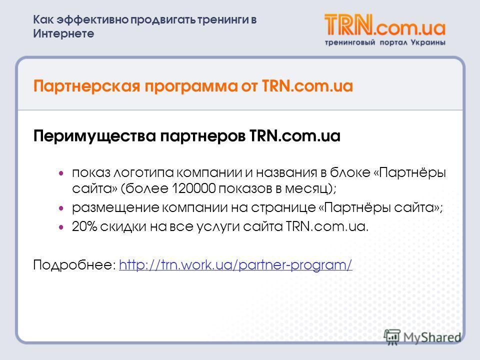 Как эффективно продвигать тренинги в Интернете Партнерская программа от TRN.com.ua Перимущества партнеров TRN.com.ua показ логотипа компании и названия в блоке «Партнёры сайта» (более 120000 показов в месяц); размещение компании на странице «Партнёры