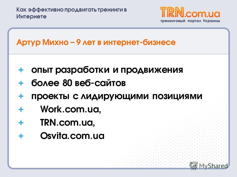 Как эффективно продвигать тренинги в Интернете Артур Михно – 9 лет в интернет-бизнесе опыт разработки и продвижения более 80 веб-сайтов проекты c лидирующими позициями Work.com.ua, TRN.com.ua, Osvita.com.ua + + + + + +