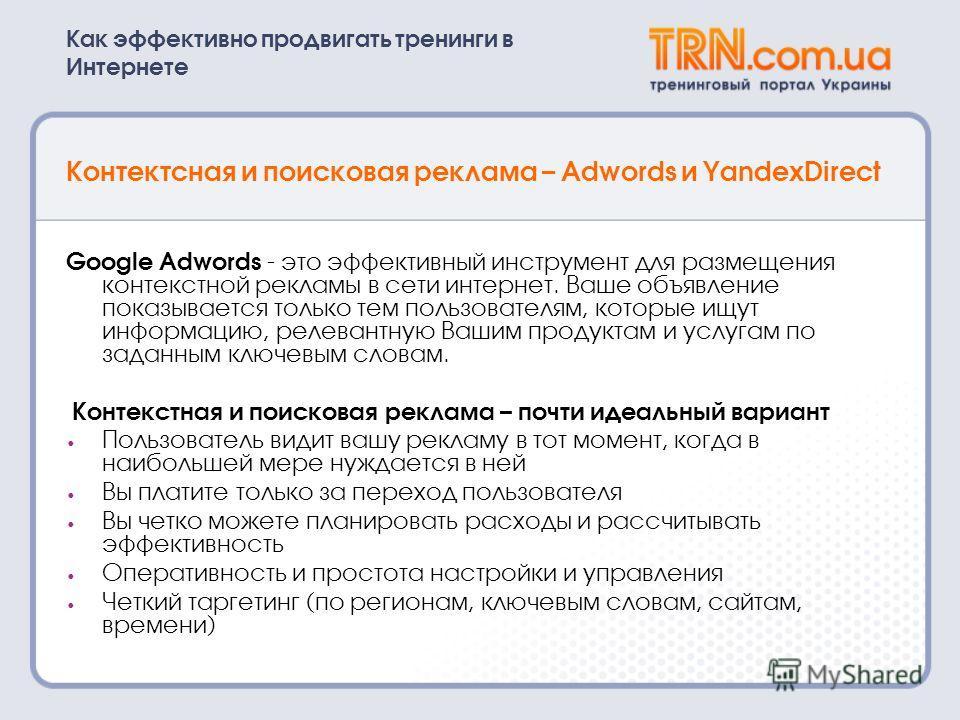 Как эффективно продвигать тренинги в Интернете Контектсная и поисковая реклама – Adwords и YandexDirect Google Adwords - это эффективный инструмент для размещения контекстной рекламы в сети интернет. Ваше объявление показывается только тем пользовате