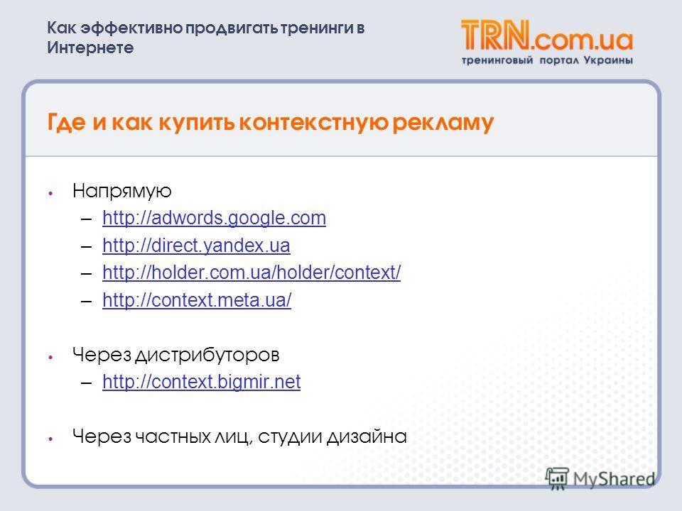 Как эффективно продвигать тренинги в Интернете Где и как купить контекстную рекламу Напрямую –http://adwords.google.comhttp://adwords.google.com –http://direct.yandex.uahttp://direct.yandex.ua –http://holder.com.ua/holder/context/http://holder.com.ua