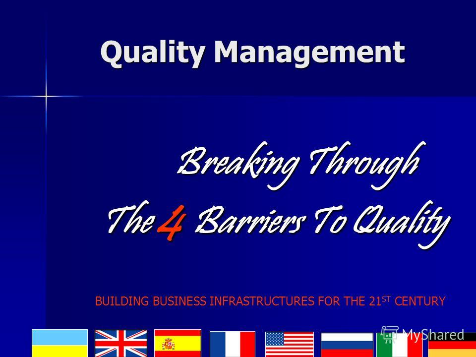 Quality Management Breaking Through Breaking Through The 4 Barriers To Quality The 4 Barriers To Quality BUILDING BUSINESS INFRASTRUCTURES FOR THE 21 ST CENTURY