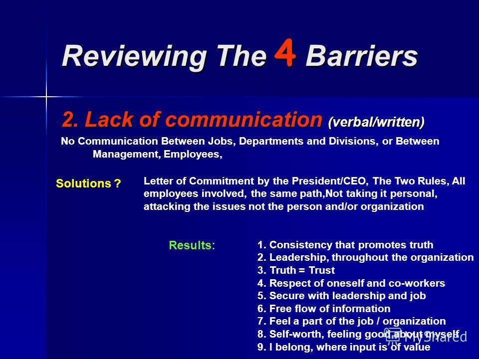 Reviewing The 4 Barriers 2. Lack of communication (verbal/written) No Communication Between Jobs, Departments and Divisions, or Between Management, Employees, Solutions ? Letter of Commitment by the President/CEO, The Two Rules, All employees involve