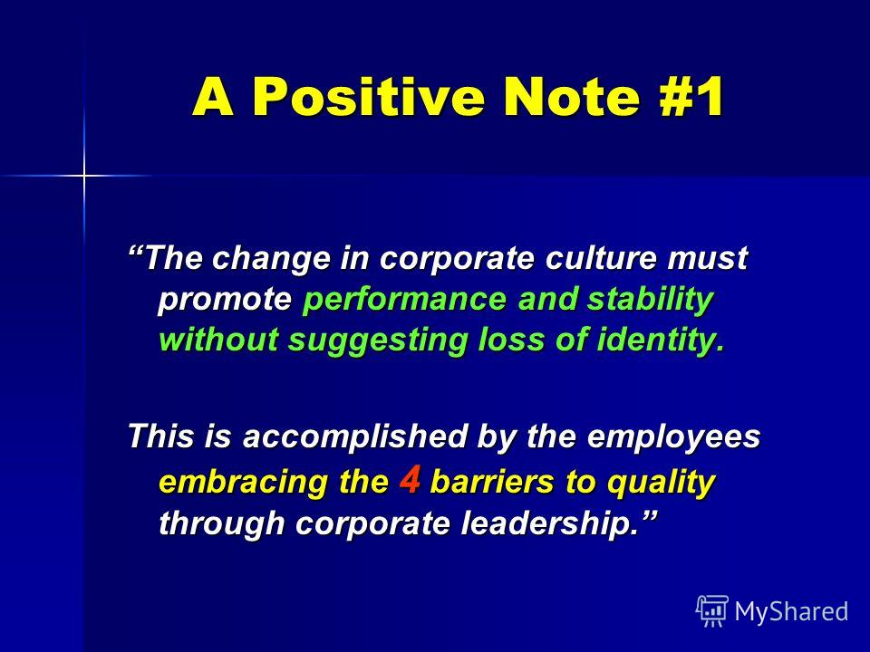 A Positive Note #1 The change in corporate culture must promote performance and stability without suggesting loss of identity. This is accomplished by the employees embracing the 4 barriers to quality through corporate leadership.
