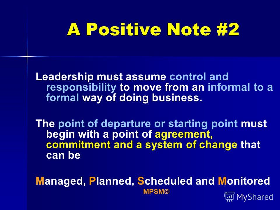 A Positive Note #2 Leadership must assume control and responsibility to move from an informal to a formal way of doing business. The point of departure or starting point must begin with a point of agreement, commitment and a system of change that can