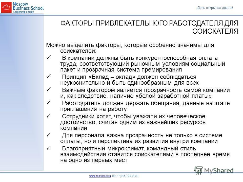День открытых дверей www.mbschool.ruwww.mbschool.ru тел.+7(495)234-9002 ФАКТОРЫ ПРИВЛЕКАТЕЛЬНОГО РАБОТОДАТЕЛЯ ДЛЯ СОИСКАТЕЛЯ Можно выделить факторы, которые особенно значимы для соискателей: В компании должны быть конкурентоспособная оплата труда, со