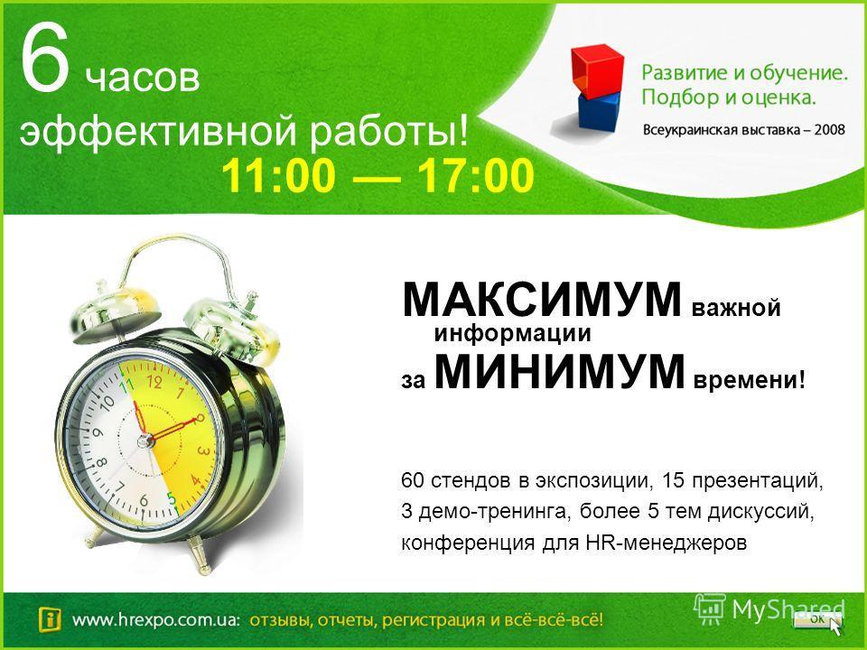 6 часов эффективной работы! МАКСИМУМ важной информации за МИНИМУМ времени! 60 стендов в экспозиции, 15 презентаций, 3 демо-тренинга, более 5 тем дискуссий, конференция для HR-менеджеров 11:00 17:00