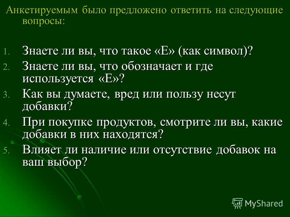 Анкетируемым было предложено ответить на следующие вопросы: Анкетируемым было предложено ответить на следующие вопросы: 1. Знаете ли вы, что такое «Е» (как символ)? 2. Знаете ли вы, что обозначает и где используется «Е»? 3. Как вы думаете, вред или п