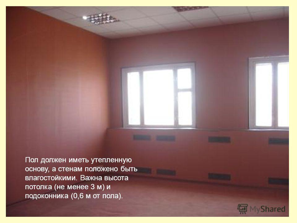 Пол должен иметь утепленную основу, а стенам положено быть влагостойкими. Важна высота потолка (не менее 3 м) и подоконника (0,6 м от пола).