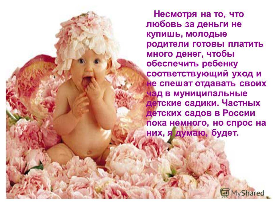 Несмотря на то, что любовь за деньги не купишь, молодые родители готовы платить много денег, чтобы обеспечить ребенку соответствующий уход и не спешат отдавать своих чад в муниципальные детские садики. Частных детских садов в России пока немного, но