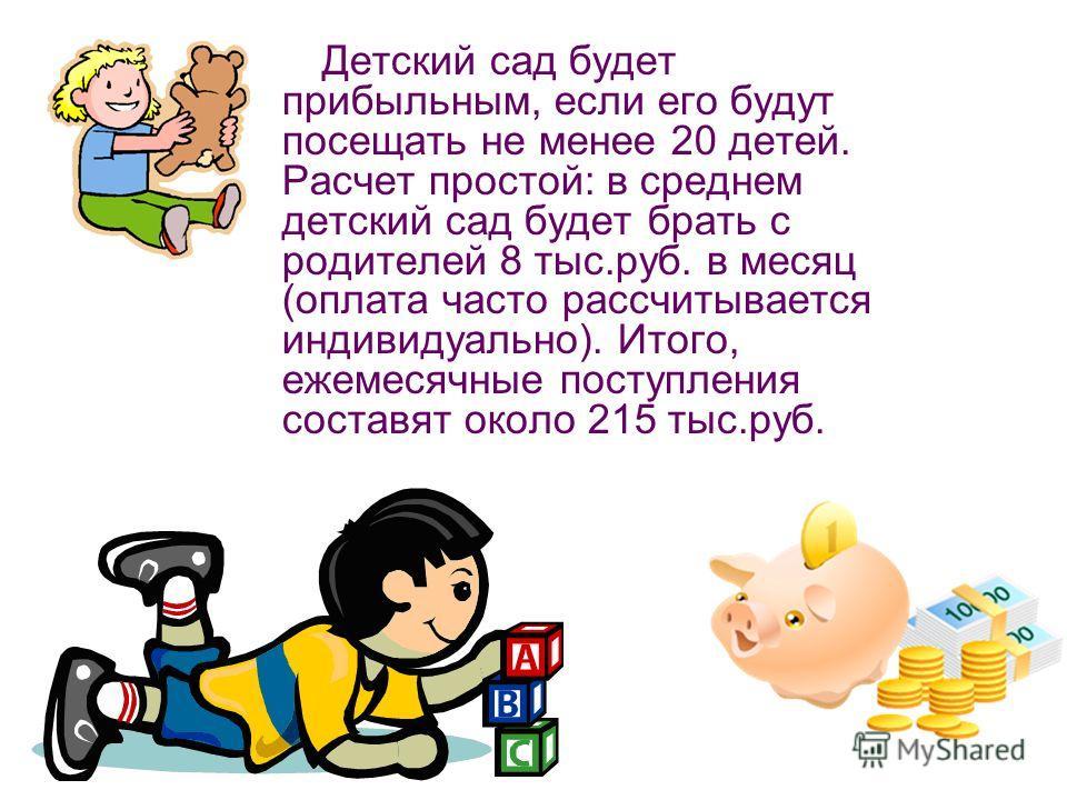 Детский сад будет прибыльным, если его будут посещать не менее 20 детей. Расчет простой: в среднем детский сад будет брать с родителей 8 тыс.руб. в месяц (оплата часто рассчитывается индивидуально). Итого, ежемесячные поступления составят около 215 т