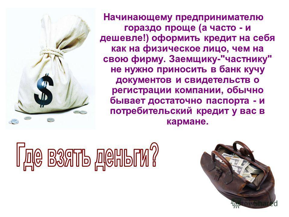 Начинающему предпринимателю гораздо проще (а часто - и дешевле!) оформить кредит на себя как на физическое лицо, чем на свою фирму. Заемщику-