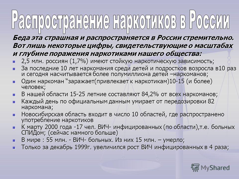Беда эта страшная и распространяется в России стремительно. Вот лишь некоторые цифры, свидетельствующие о масштабах и глубине поражения наркотиками нашего общества: 2,5 млн. россиян (1,7%) имеют стойкую наркотическую зависимость; За последние 10 лет