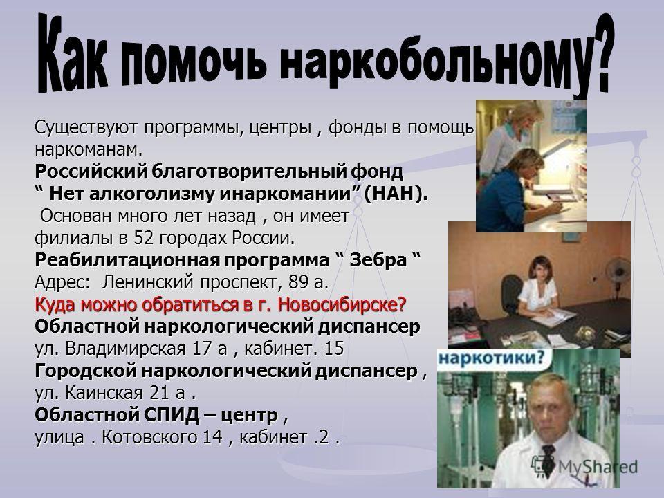 Существуют программы, центры, фонды в помощь наркоманам. Российский благотворительный фонд Нет алкоголизму инаркомании (НАН). Нет алкоголизму инаркомании (НАН). Основан много лет назад, он имеет Основан много лет назад, он имеет филиалы в 52 городах