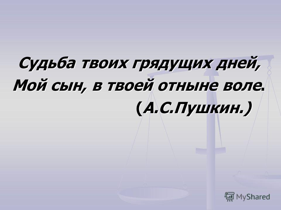 Судьба твоих грядущих дней, Мой сын, в твоей отныне воле. (А.С.Пушкин.)