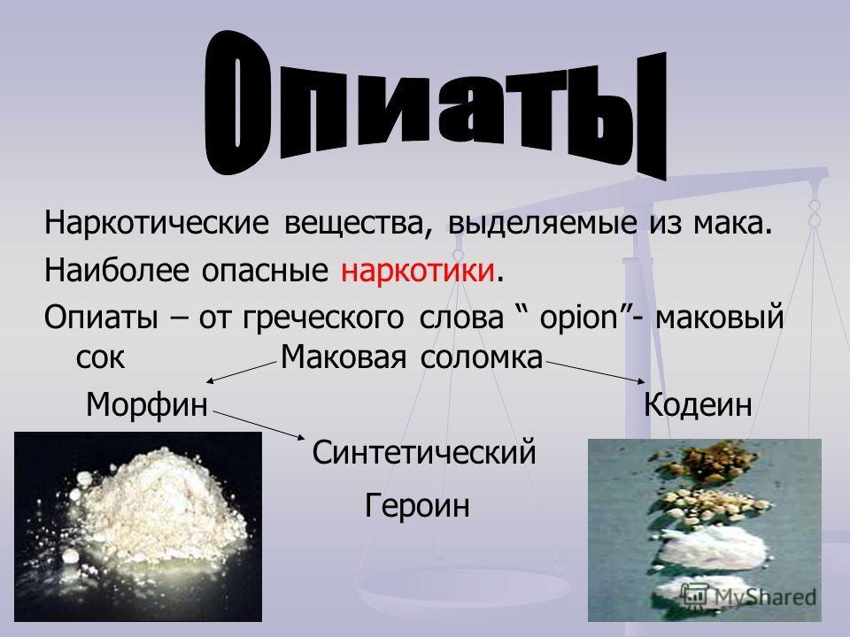 Наркотические вещества, выделяемые из мака. Наиболее опасные наркотики. Опиаты – от греческого слова opion- маковый сок Маковая соломка Морфин Кодеин Синтетический Героин